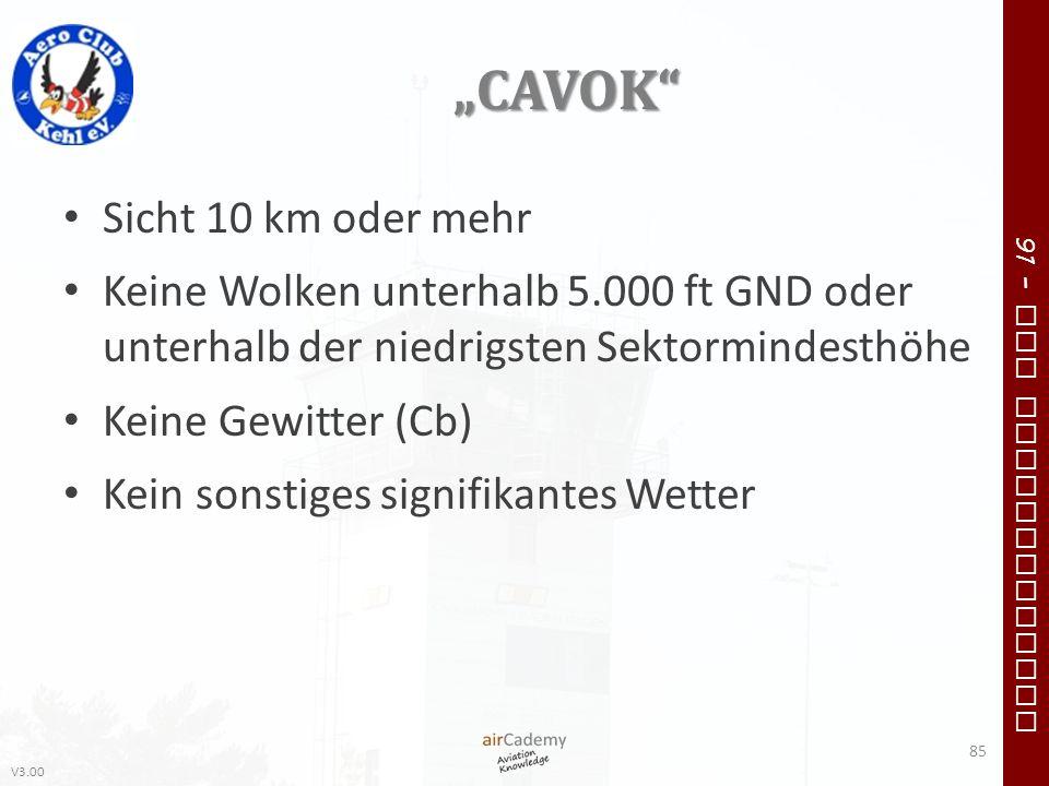 V3.00 91 – VFR Communication CAVOK Sicht 10 km oder mehr Keine Wolken unterhalb 5.000 ft GND oder unterhalb der niedrigsten Sektormindesthöhe Keine Ge