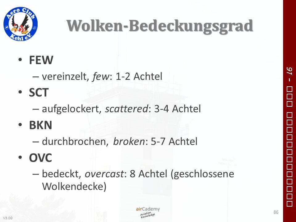 V3.00 91 – VFR Communication Wolken-Bedeckungsgrad FEW – vereinzelt, few: 1-2 Achtel SCT – aufgelockert, scattered: 3-4 Achtel BKN – durchbrochen, bro