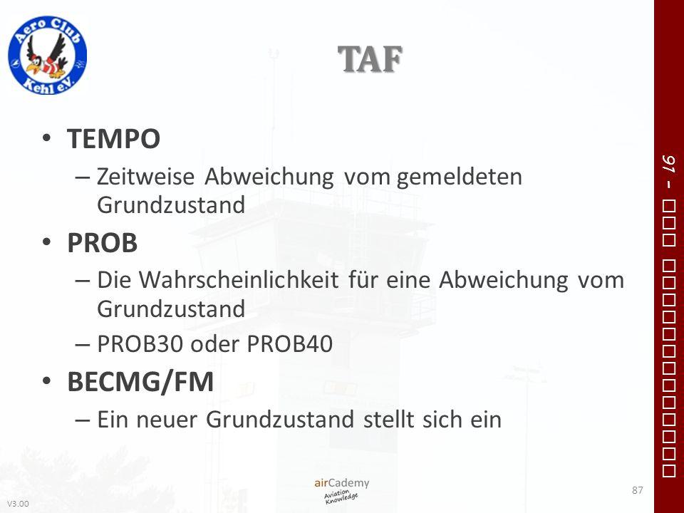 V3.00 91 – VFR Communication TAF TEMPO – Zeitweise Abweichung vom gemeldeten Grundzustand PROB – Die Wahrscheinlichkeit für eine Abweichung vom Grundz