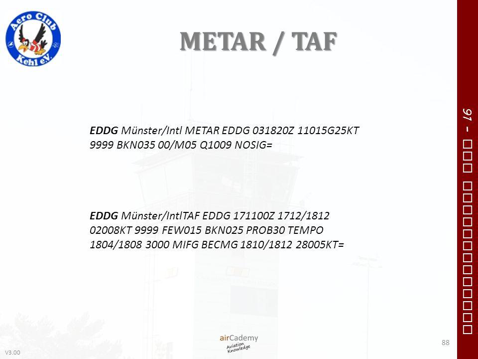 V3.00 91 – VFR Communication METAR / TAF 88 EDDG Münster/Intl METAR EDDG 031820Z 11015G25KT 9999 BKN035 00/M05 Q1009 NOSIG= EDDG Münster/IntlTAF EDDG