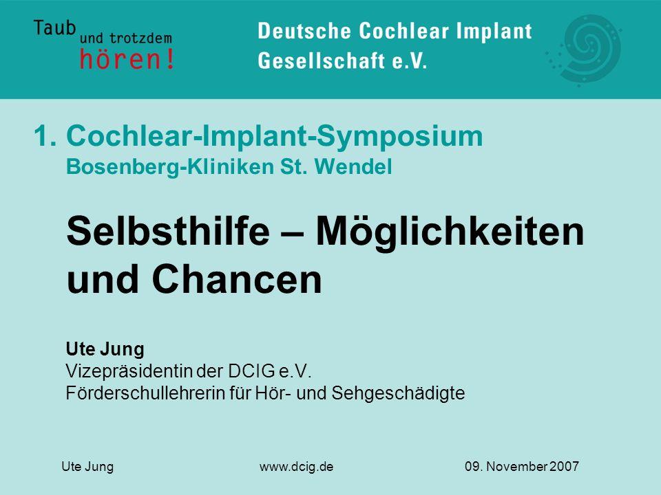 1.Cochlear-Implant-Symposium Bosenberg-Kliniken St. Wendel Selbsthilfe – Möglichkeiten und Chancen Ute Jung Vizepräsidentin der DCIG e.V. Förderschull
