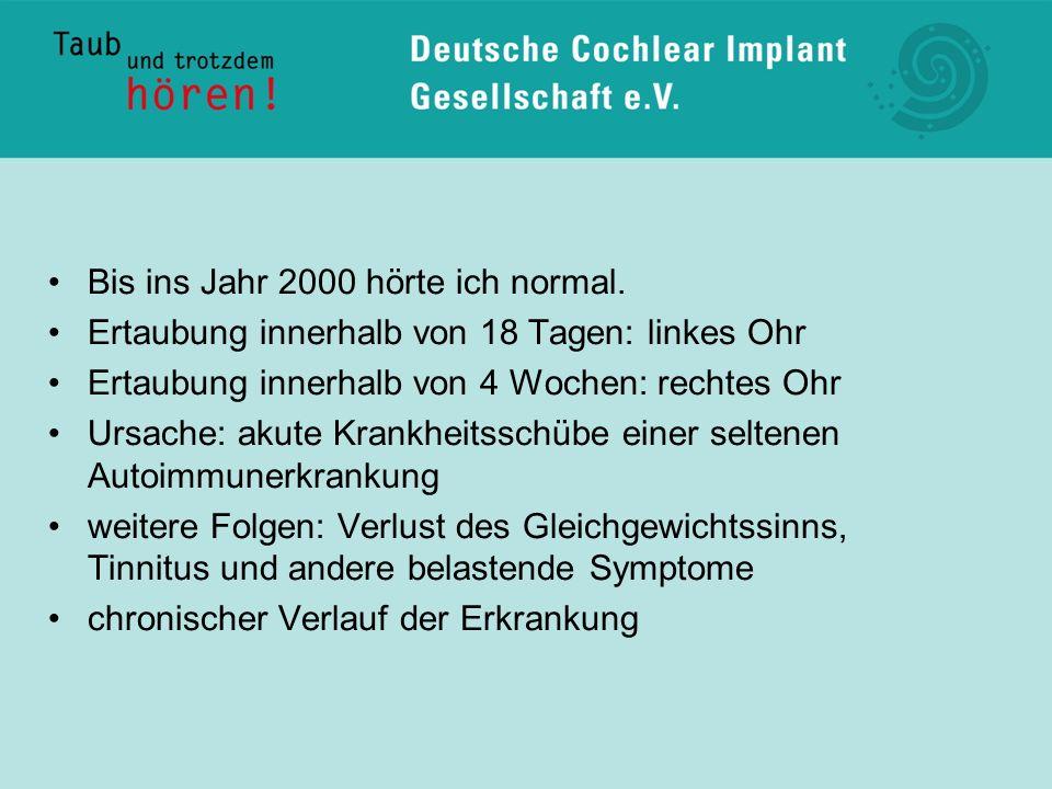 Bis ins Jahr 2000 hörte ich normal. Ertaubung innerhalb von 18 Tagen: linkes Ohr Ertaubung innerhalb von 4 Wochen: rechtes Ohr Ursache: akute Krankhei
