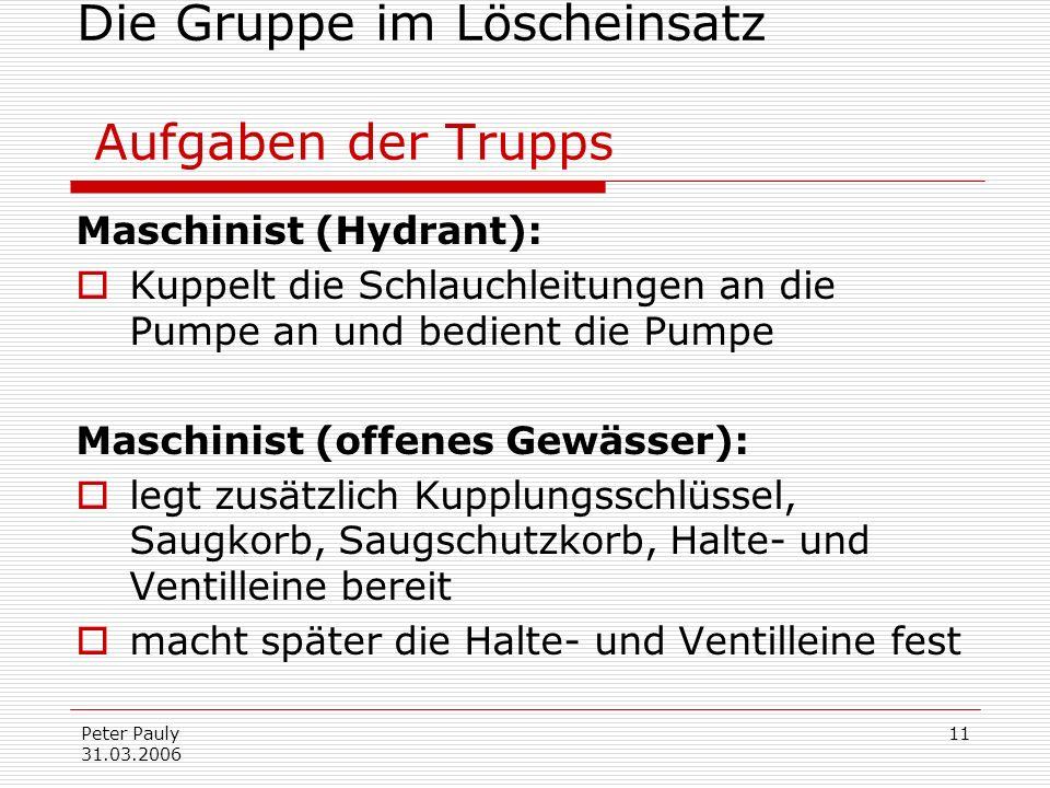 Peter Pauly 31.03.2006 11 Die Gruppe im Löscheinsatz Aufgaben der Trupps Maschinist (Hydrant): Kuppelt die Schlauchleitungen an die Pumpe an und bedie