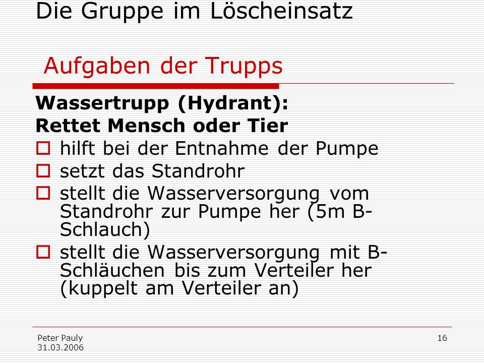 Peter Pauly 31.03.2006 16 Die Gruppe im Löscheinsatz Aufgaben der Trupps Wassertrupp (Hydrant): Rettet Mensch oder Tier hilft bei der Entnahme der Pum