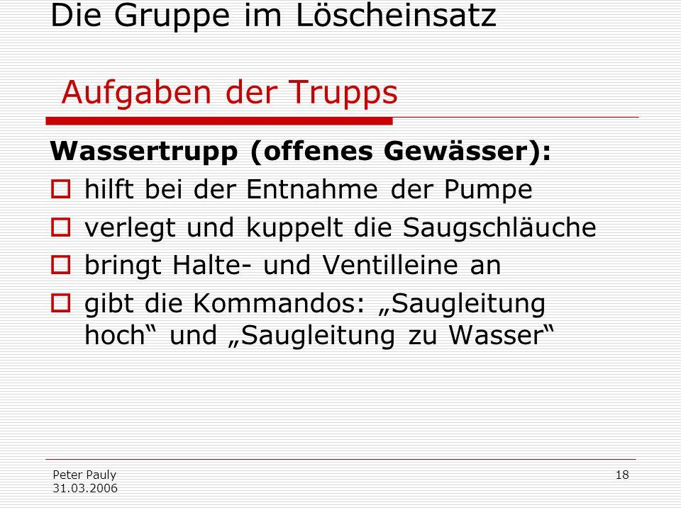 Peter Pauly 31.03.2006 18 Die Gruppe im Löscheinsatz Aufgaben der Trupps Wassertrupp (offenes Gewässer): hilft bei der Entnahme der Pumpe verlegt und