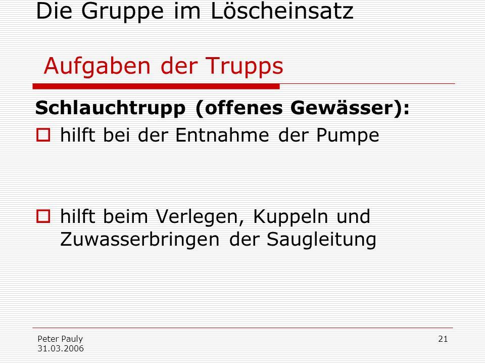 Peter Pauly 31.03.2006 21 Die Gruppe im Löscheinsatz Aufgaben der Trupps Schlauchtrupp (offenes Gewässer): hilft bei der Entnahme der Pumpe hilft beim
