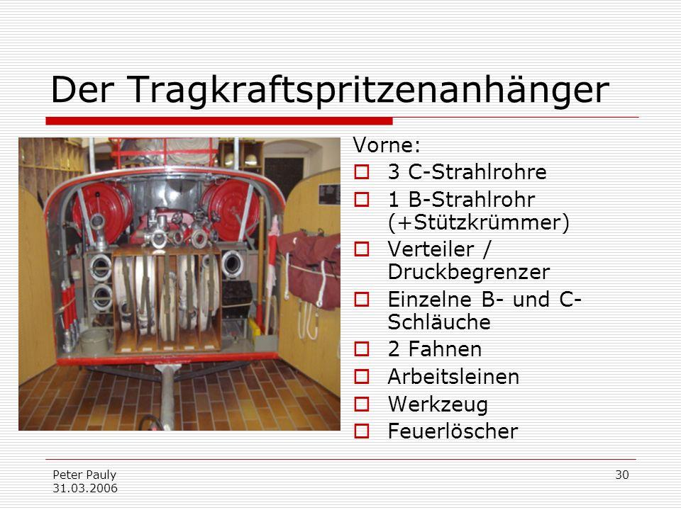 Peter Pauly 31.03.2006 30 Der Tragkraftspritzenanhänger Vorne: 3 C-Strahlrohre 1 B-Strahlrohr (+Stützkrümmer) Verteiler / Druckbegrenzer Einzelne B- u