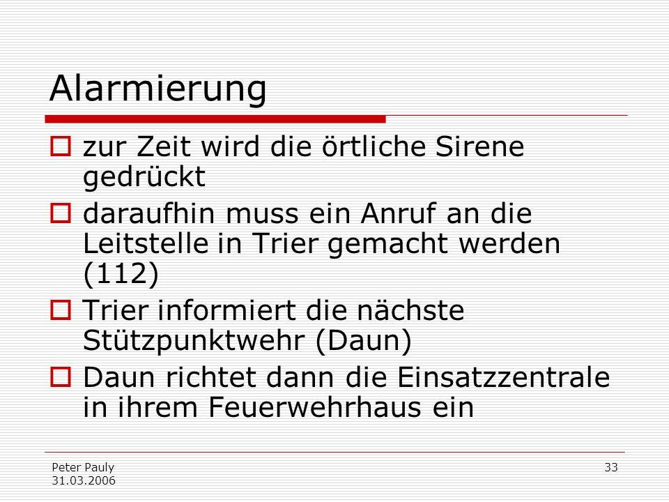 Peter Pauly 31.03.2006 33 Alarmierung zur Zeit wird die örtliche Sirene gedrückt daraufhin muss ein Anruf an die Leitstelle in Trier gemacht werden (1