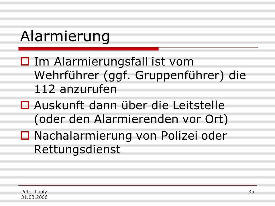 Peter Pauly 31.03.2006 35 Alarmierung Im Alarmierungsfall ist vom Wehrführer (ggf. Gruppenführer) die 112 anzurufen Auskunft dann über die Leitstelle