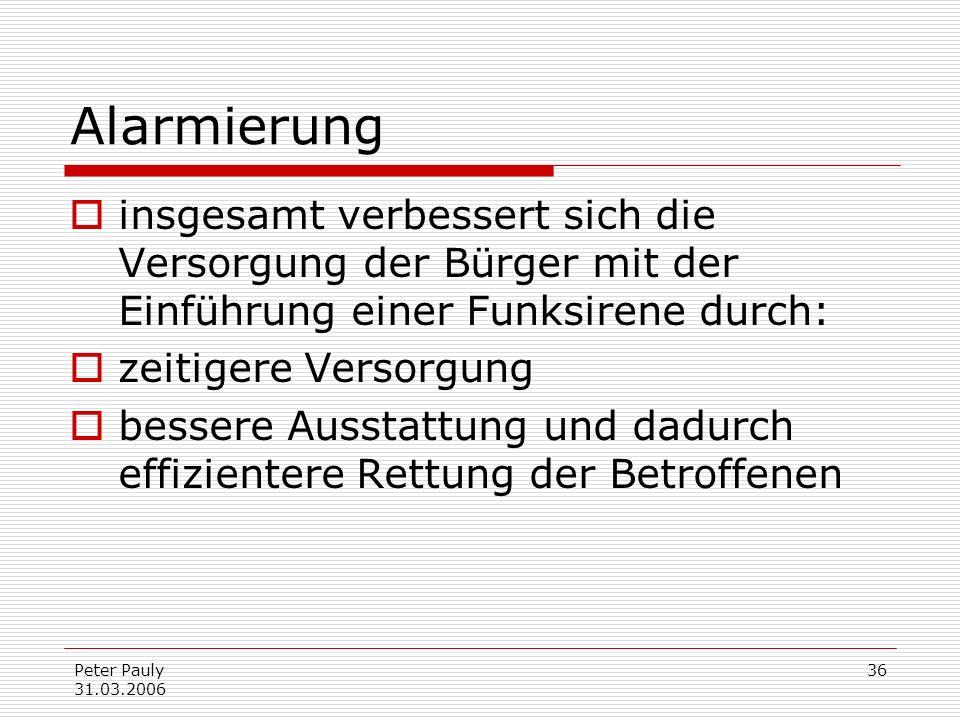 Peter Pauly 31.03.2006 36 Alarmierung insgesamt verbessert sich die Versorgung der Bürger mit der Einführung einer Funksirene durch: zeitigere Versorg