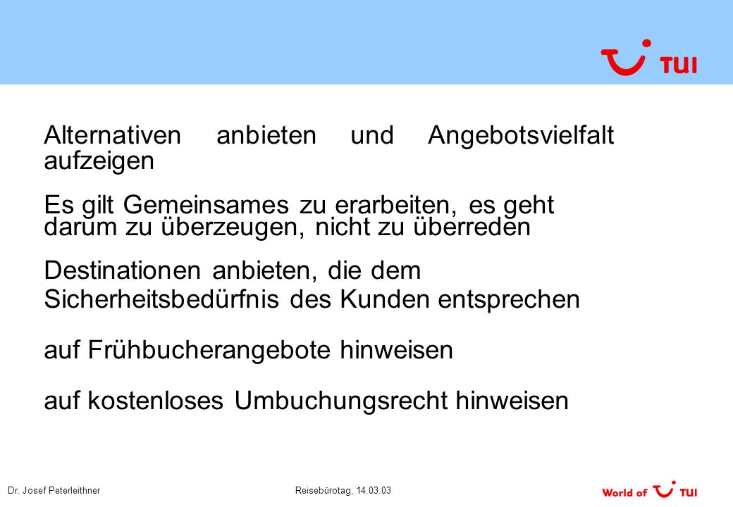 Dr. Josef PeterleithnerReisebürotag, 14.03.03 Alternativen anbieten und Angebotsvielfalt aufzeigen Es gilt Gemeinsames zu erarbeiten, es geht darum zu