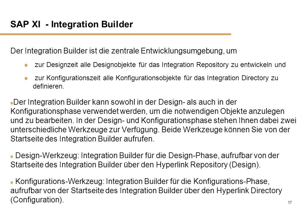 17 SAP XI - Integration Builder Der Integration Builder ist die zentrale Entwicklungsumgebung, um zur Designzeit alle Designobjekte für das Integratio