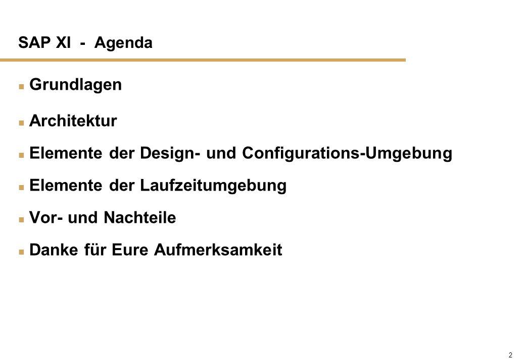 2 SAP XI - Agenda n Grundlagen n Architektur n Elemente der Design- und Configurations-Umgebung n Elemente der Laufzeitumgebung n Vor- und Nachteile n