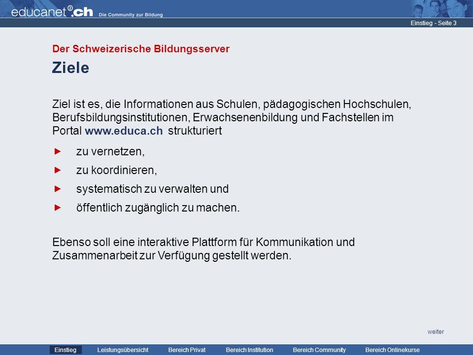 - Seite 4 Leistungsübersicht Bereich PrivatBereich Institution Bereich CommunityEinstiegBereich Onlinekurse weiter Publikum Einstieg Der Schweizerische Bildungsserver stellt Serviceleistungen für die Institution Schule als Lernort für alle ihre beteiligten Akteure bereit.