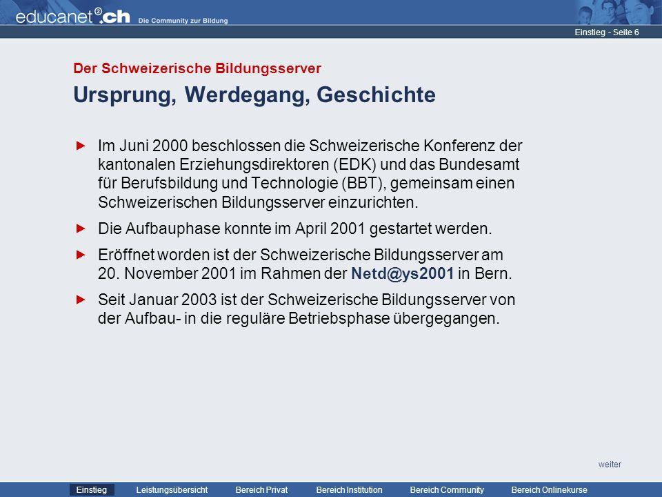 - Seite 6 Leistungsübersicht Bereich PrivatBereich Institution Bereich CommunityEinstiegBereich Onlinekurse weiter Ursprung, Werdegang, Geschichte Einstieg Im Juni 2000 beschlossen die Schweizerische Konferenz der kantonalen Erziehungsdirektoren (EDK) und das Bundesamt für Berufsbildung und Technologie (BBT), gemeinsam einen Schweizerischen Bildungsserver einzurichten.