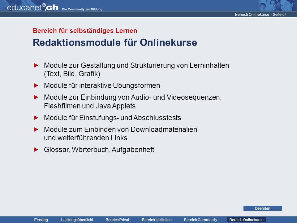 - Seite 64 Leistungsübersicht Bereich PrivatBereich Institution Bereich CommunityEinstiegBereich Onlinekurse weiter Redaktionsmodule für Onlinekurse Bereich Onlinekurse Module zur Gestaltung und Strukturierung von Lerninhalten (Text, Bild, Grafik) Module für interaktive Übungsformen Module zur Einbindung von Audio- und Videosequenzen, Flashfilmen und Java Applets Module für Einstufungs- und Abschlusstests Module zum Einbinden von Downloadmaterialien und weiterführenden Links Glossar, Wörterbuch, Aufgabenheft beenden Bereich Onlinekurse Bereich für selbständiges Lernen