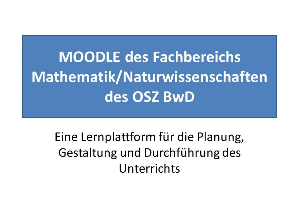 MOODLE des Fachbereichs Mathematik/Naturwissenschaften des OSZ BwD Eine Lernplattform für die Planung, Gestaltung und Durchführung des Unterrichts