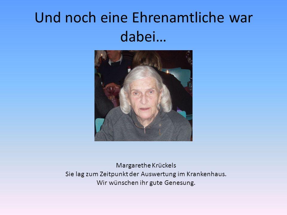 Und noch eine Ehrenamtliche war dabei… Margarethe Krückels Sie lag zum Zeitpunkt der Auswertung im Krankenhaus.