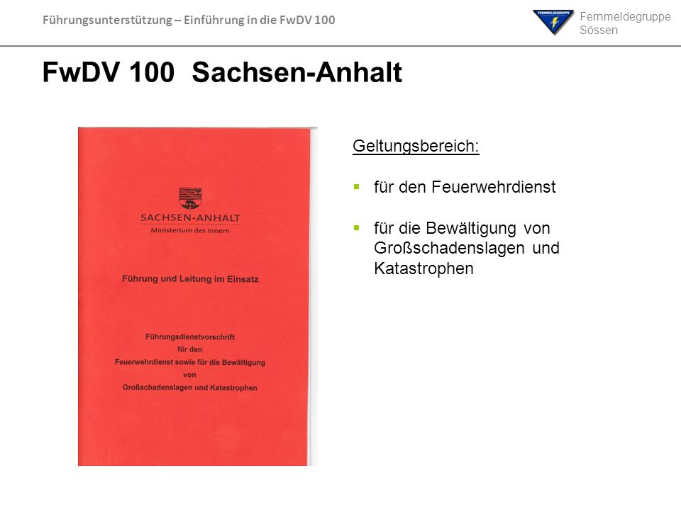 Fernmeldegruppe Sössen Führungsunterstützung – Einführung in die FwDV 100 FwDV 100 Sachsen-Anhalt Geltungsbereich: für den Feuerwehrdienst für die Bew