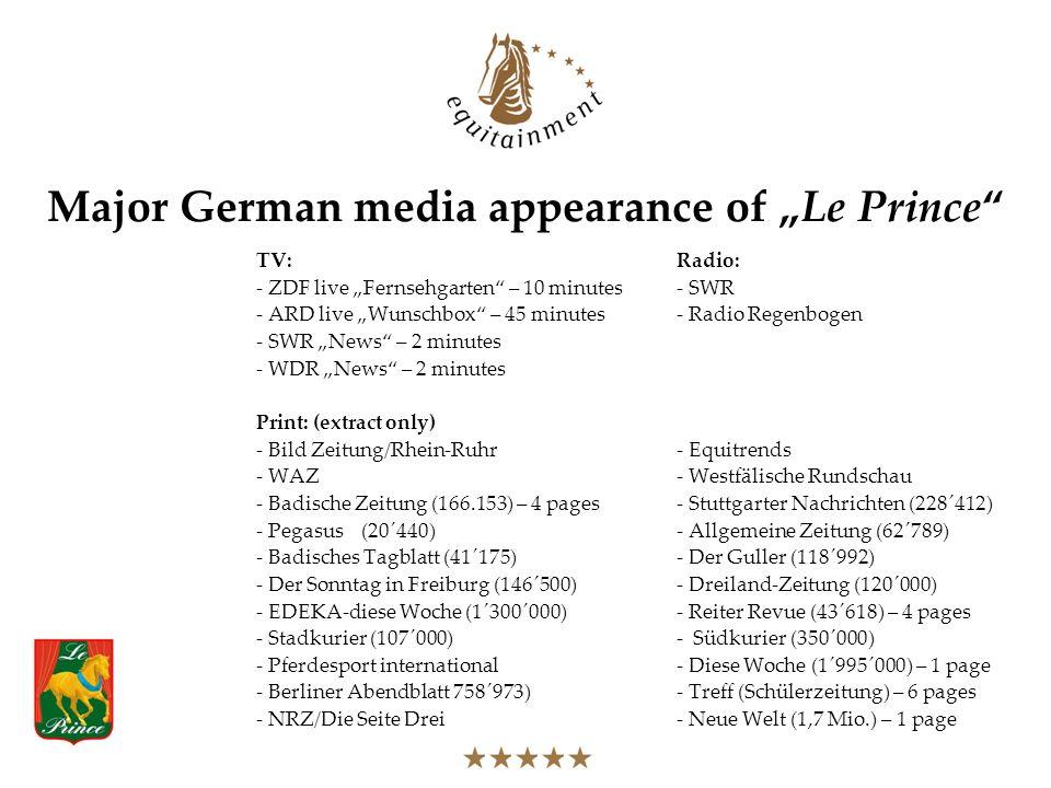 Major German media appearance of Le Prince TV:Radio: - ZDF live Fernsehgarten – 10 minutes- SWR - ARD live Wunschbox – 45 minutes- Radio Regenbogen - SWR News – 2 minutes - WDR News – 2 minutes Print: (extract only) - Bild Zeitung/Rhein-Ruhr- Equitrends - WAZ- Westfälische Rundschau - Badische Zeitung (166.153) – 4 pages- Stuttgarter Nachrichten (228´412) - Pegasus(20´440)- Allgemeine Zeitung (62´789) - Badisches Tagblatt (41´175)- Der Guller (118´992) - Der Sonntag in Freiburg (146´500)- Dreiland-Zeitung (120´000) - EDEKA-diese Woche (1´300´000)- Reiter Revue (43´618) – 4 pages - Stadkurier (107´000)- Südkurier (350´000) - Pferdesport international- Diese Woche (1´995´000) – 1 page - Berliner Abendblatt 758´973)- Treff (Schülerzeitung) – 6 pages - NRZ/Die Seite Drei- Neue Welt (1,7 Mio.) – 1 page