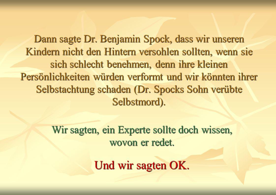 Dann sagte Dr. Benjamin Spock, dass wir unseren Kindern nicht den Hintern versohlen sollten, wenn sie sich schlecht benehmen, denn ihre kleinen Persön