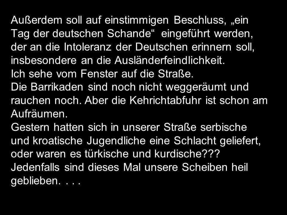Außerdem soll auf einstimmigen Beschluss, ein Tag der deutschen Schande eingeführt werden, der an die Intoleranz der Deutschen erinnern soll, insbesondere an die Ausländerfeindlichkeit.