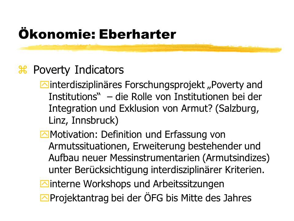 Ökonomie: Eberharter zPoverty Indicators yinterdisziplinäres Forschungsprojekt Poverty and Institutions – die Rolle von Institutionen bei der Integration und Exklusion von Armut.