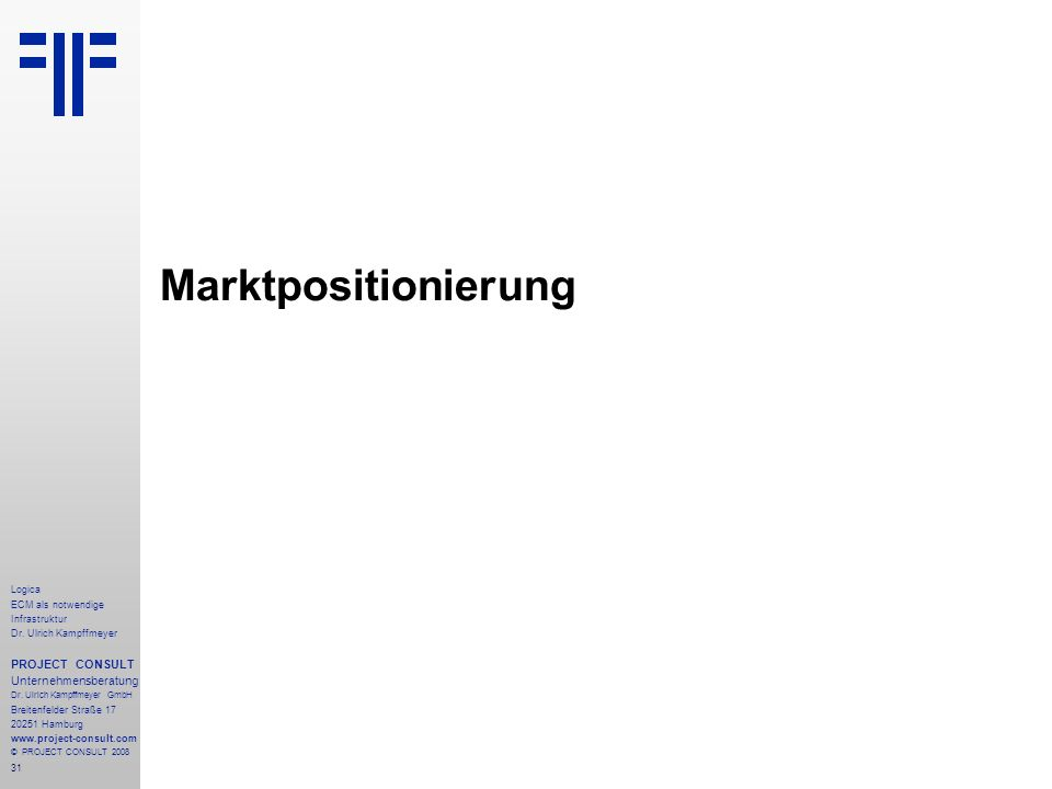 31 Logica ECM als notwendige Infrastruktur Dr. Ulrich Kampffmeyer PROJECT CONSULT Unternehmensberatung Dr. Ulrich Kampffmeyer GmbH Breitenfelder Straß