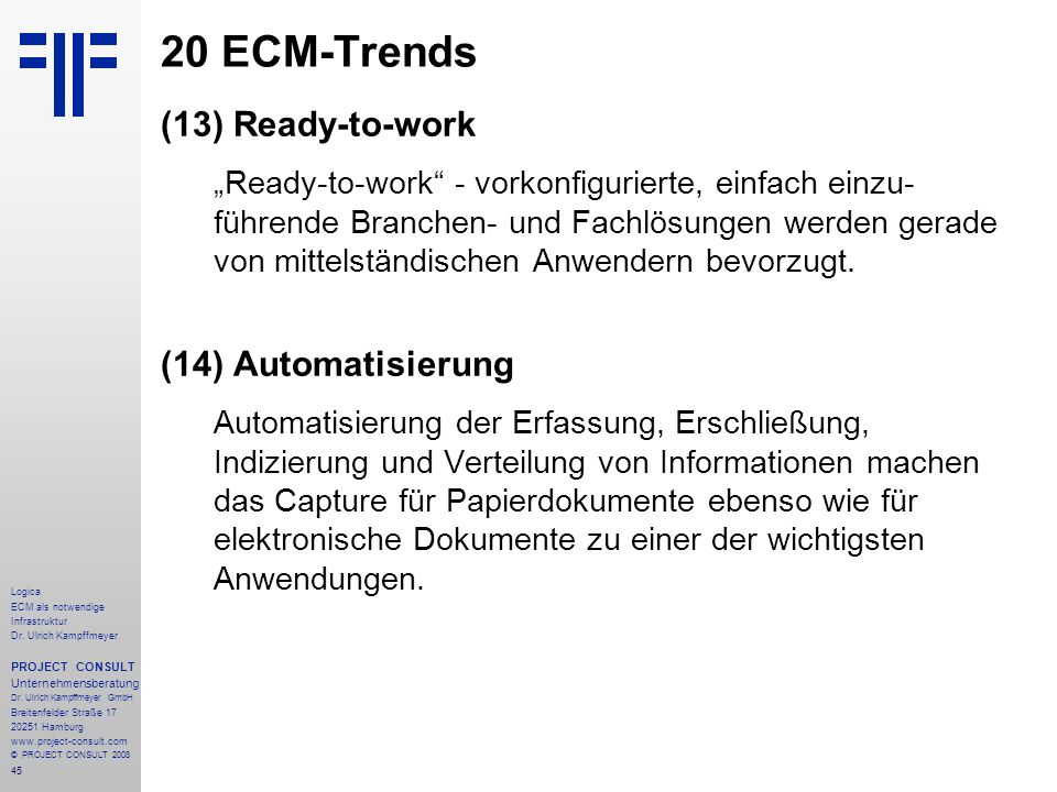45 Logica ECM als notwendige Infrastruktur Dr. Ulrich Kampffmeyer PROJECT CONSULT Unternehmensberatung Dr. Ulrich Kampffmeyer GmbH Breitenfelder Straß