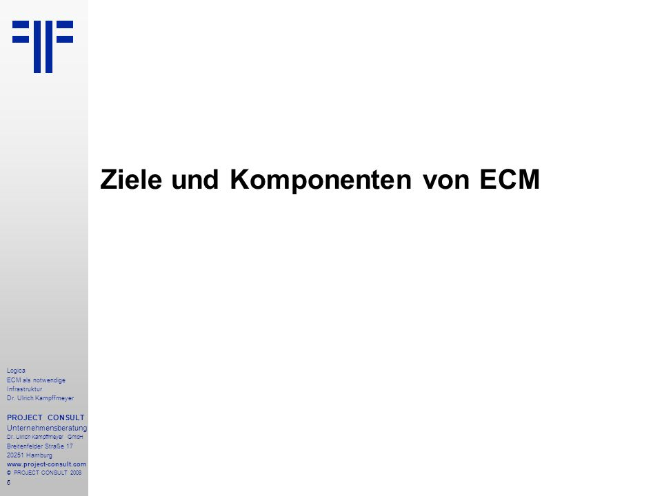 6 Logica ECM als notwendige Infrastruktur Dr. Ulrich Kampffmeyer PROJECT CONSULT Unternehmensberatung Dr. Ulrich Kampffmeyer GmbH Breitenfelder Straße