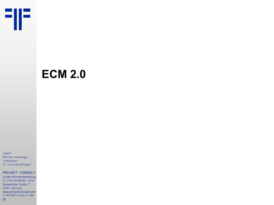 65 Logica ECM als notwendige Infrastruktur Dr. Ulrich Kampffmeyer PROJECT CONSULT Unternehmensberatung Dr. Ulrich Kampffmeyer GmbH Breitenfelder Straß