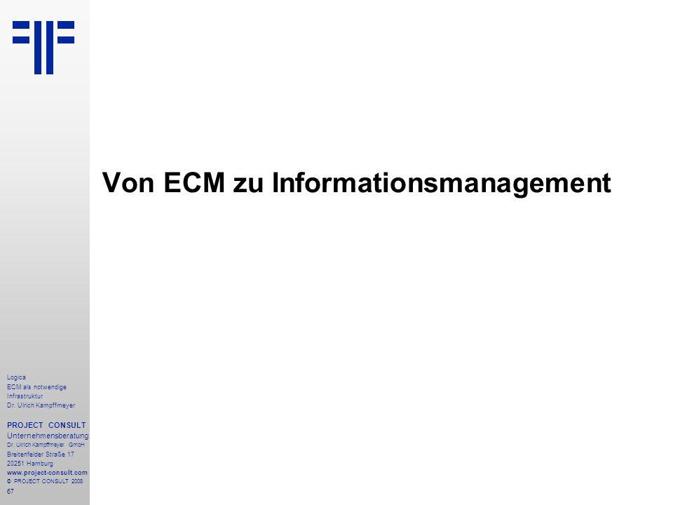 67 Logica ECM als notwendige Infrastruktur Dr. Ulrich Kampffmeyer PROJECT CONSULT Unternehmensberatung Dr. Ulrich Kampffmeyer GmbH Breitenfelder Straß
