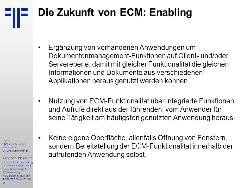 69 Logica ECM als notwendige Infrastruktur Dr. Ulrich Kampffmeyer PROJECT CONSULT Unternehmensberatung Dr. Ulrich Kampffmeyer GmbH Breitenfelder Straß