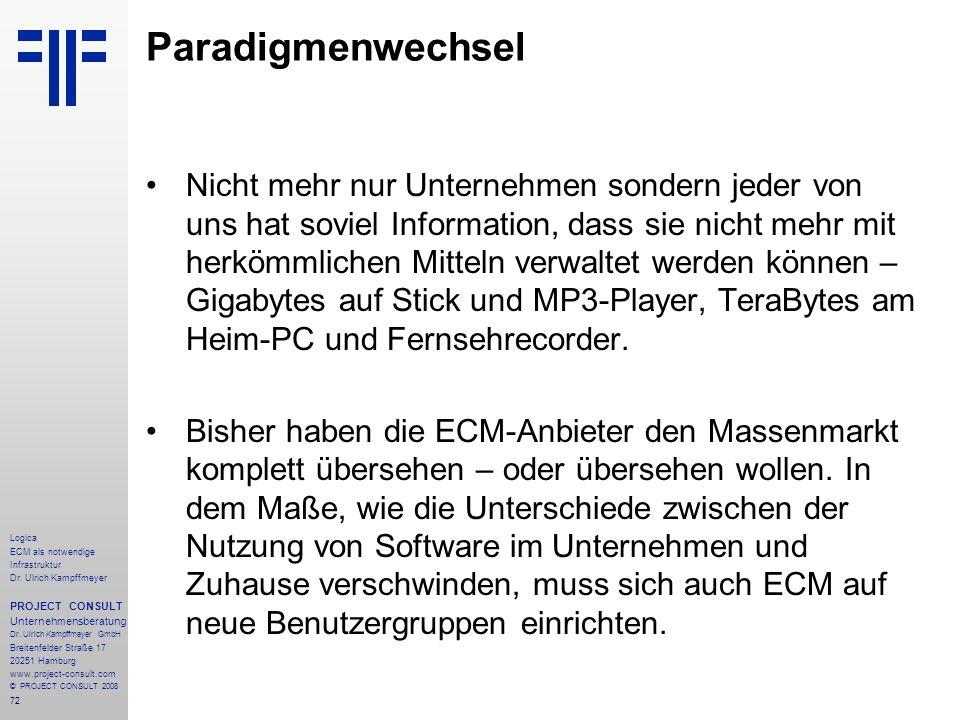 72 Logica ECM als notwendige Infrastruktur Dr. Ulrich Kampffmeyer PROJECT CONSULT Unternehmensberatung Dr. Ulrich Kampffmeyer GmbH Breitenfelder Straß