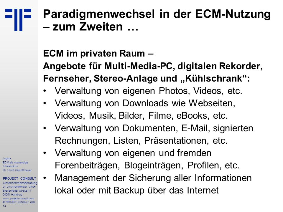 74 Logica ECM als notwendige Infrastruktur Dr. Ulrich Kampffmeyer PROJECT CONSULT Unternehmensberatung Dr. Ulrich Kampffmeyer GmbH Breitenfelder Straß