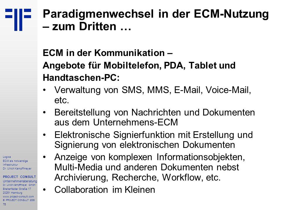 75 Logica ECM als notwendige Infrastruktur Dr. Ulrich Kampffmeyer PROJECT CONSULT Unternehmensberatung Dr. Ulrich Kampffmeyer GmbH Breitenfelder Straß