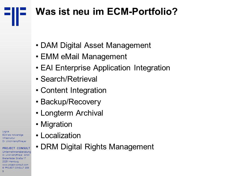9 Logica ECM als notwendige Infrastruktur Dr. Ulrich Kampffmeyer PROJECT CONSULT Unternehmensberatung Dr. Ulrich Kampffmeyer GmbH Breitenfelder Straße