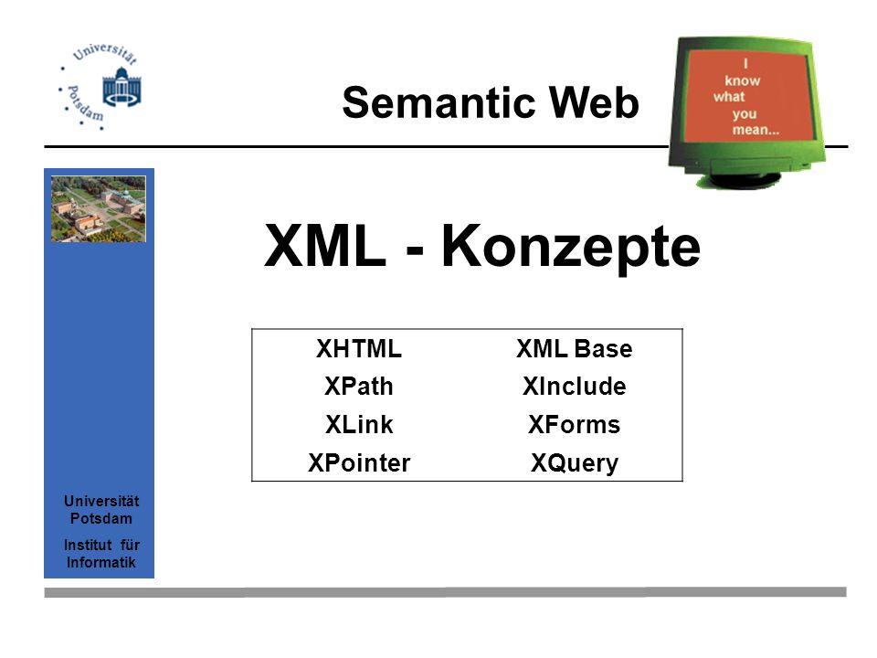 Semantic Web Universität Potsdam Institut für Informatik XML - Konzepte XHTMLXML Base XPathXInclude XLinkXForms XPointerXQuery