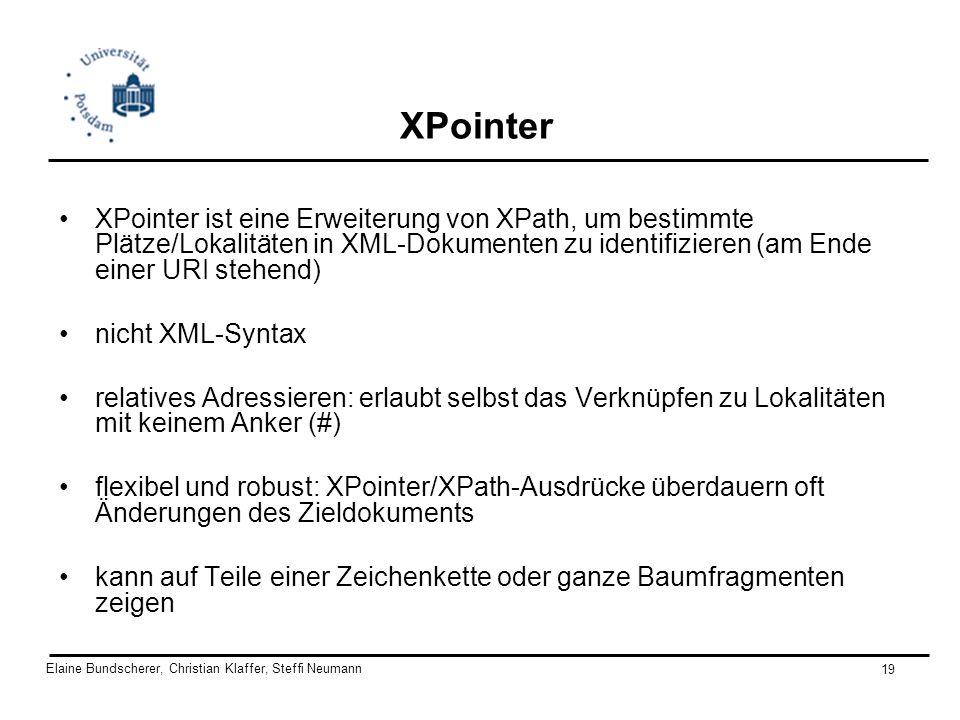 Elaine Bundscherer, Christian Klaffer, Steffi Neumann 19 XPointer XPointer ist eine Erweiterung von XPath, um bestimmte Plätze/Lokalitäten in XML-Doku