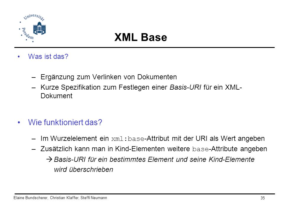 Elaine Bundscherer, Christian Klaffer, Steffi Neumann 35 XML Base Was ist das? –Ergänzung zum Verlinken von Dokumenten –Kurze Spezifikation zum Festle