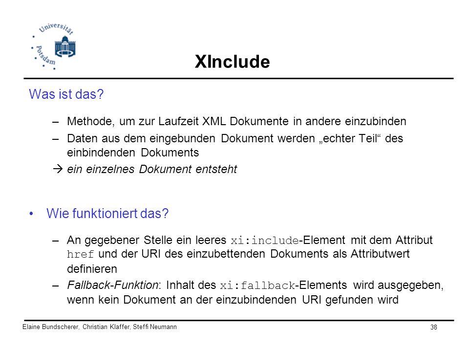 Elaine Bundscherer, Christian Klaffer, Steffi Neumann 38 XInclude Was ist das? –Methode, um zur Laufzeit XML Dokumente in andere einzubinden –Daten au