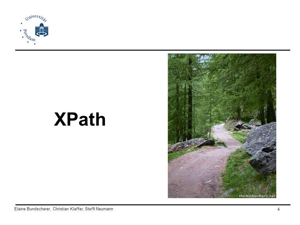 Elaine Bundscherer, Christian Klaffer, Steffi Neumann 5 XPath - XML Path Language Abfrage-Sprache zum Zugreifen/ zur Adressierung beliebiger Teile eines XML- Dokumentes W3C Standard vom November 1999 (XPath v1.0) XPath ist eine deklarative Sprache für: –Adressieren (benutzt in XLink/XPointer und in XSLT) –Mustererkennung (pattern matching) (benutzt in XSLT und in XQuery)