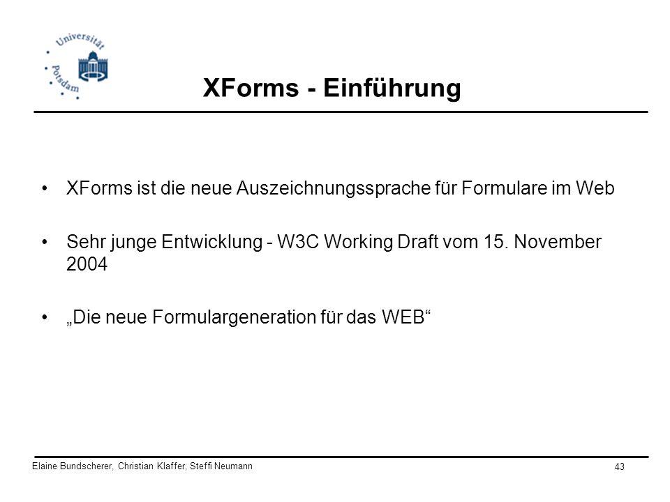 Elaine Bundscherer, Christian Klaffer, Steffi Neumann 43 XForms - Einführung XForms ist die neue Auszeichnungssprache für Formulare im Web Sehr junge