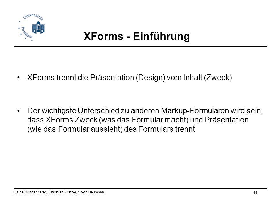 Elaine Bundscherer, Christian Klaffer, Steffi Neumann 44 XForms - Einführung XForms trennt die Präsentation (Design) vom Inhalt (Zweck) Der wichtigste