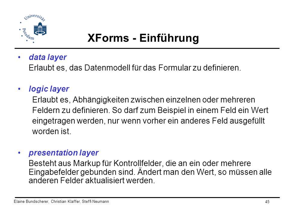 Elaine Bundscherer, Christian Klaffer, Steffi Neumann 45 XForms - Einführung data layer Erlaubt es, das Datenmodell für das Formular zu definieren. lo