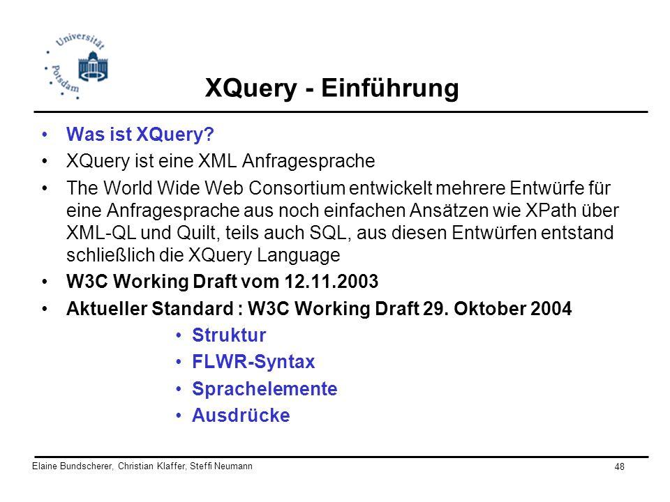 Elaine Bundscherer, Christian Klaffer, Steffi Neumann 48 XQuery - Einführung Was ist XQuery? XQuery ist eine XML Anfragesprache The World Wide Web Con