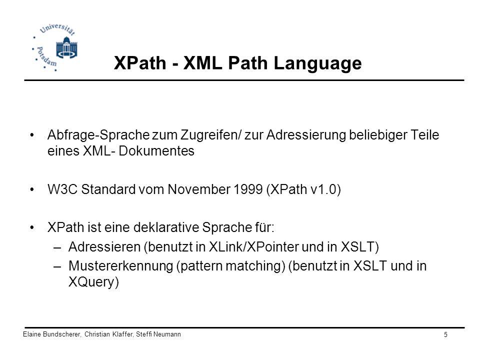 Elaine Bundscherer, Christian Klaffer, Steffi Neumann 5 XPath - XML Path Language Abfrage-Sprache zum Zugreifen/ zur Adressierung beliebiger Teile ein