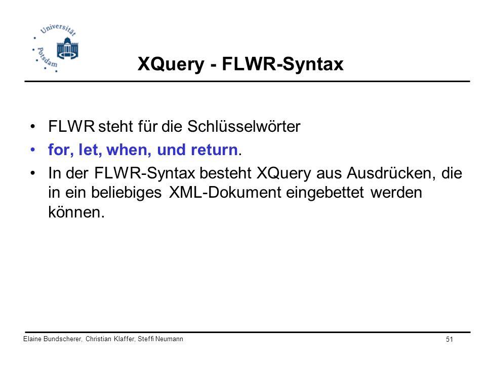 Elaine Bundscherer, Christian Klaffer, Steffi Neumann 51 XQuery - FLWR-Syntax FLWR steht für die Schlüsselwörter for, let, when, und return. In der FL