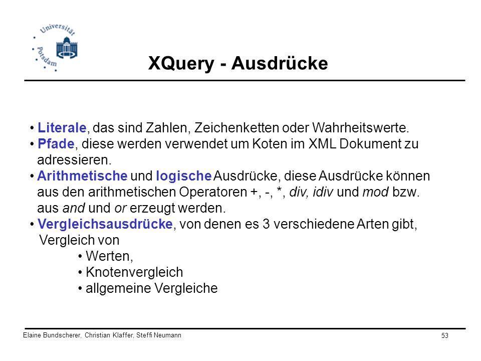 Elaine Bundscherer, Christian Klaffer, Steffi Neumann 53 XQuery - Ausdrücke Literale, das sind Zahlen, Zeichenketten oder Wahrheitswerte. Pfade, diese
