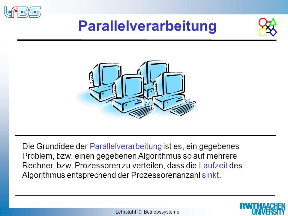 Lehrstuhl für Betriebssysteme Parallelverarbeitung Die Grundidee der Parallelverarbeitung ist es, ein gegebenes Problem, bzw. einen gegebenen Algorith